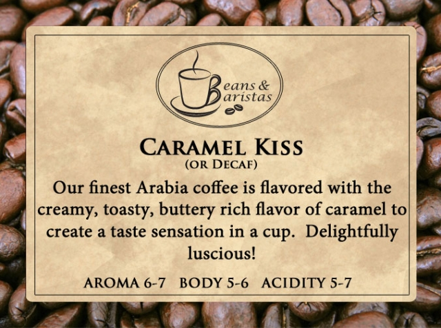 Our finest Arabia coffee is flavored with the creamy, toasty, buttery rich flavor of caramel to create a taste sensation in a cup.  Delightfully luscious!